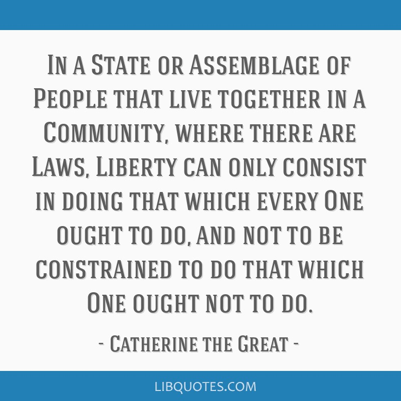 In a State or Assemblage of People that live together in a Community, where there are Laws, Liberty can only consist in doing that which every One...