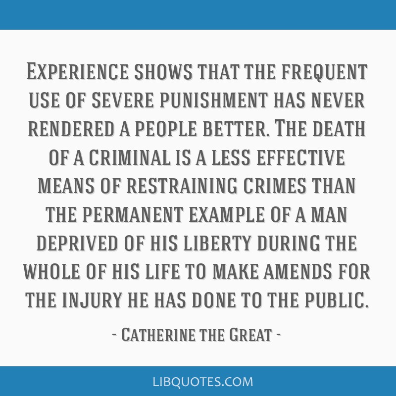 Experience shows that the frequent use of severe punishment has never rendered a people better. The death of a criminal is a less effective means of...