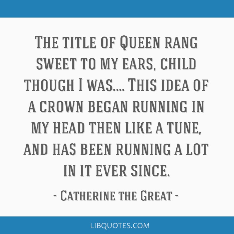 The title of Queen rang sweet to my ears, child though I was.... This idea of a crown began running in my head then like a tune, and has been running ...