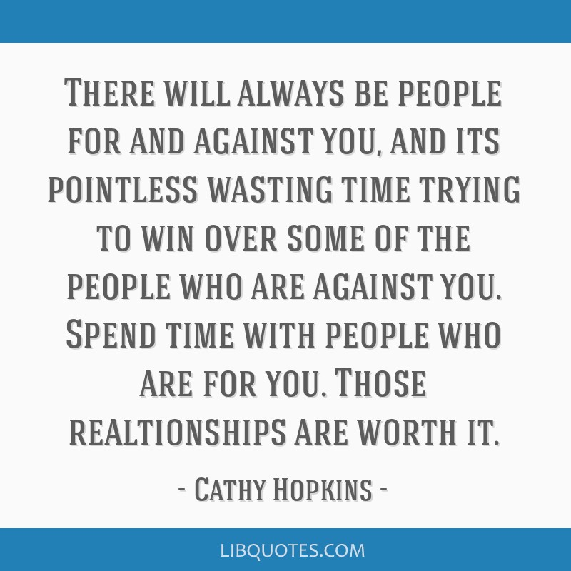 There will always be people for and against you, and its pointless wasting time trying to win over some of the people who are against you. Spend time ...