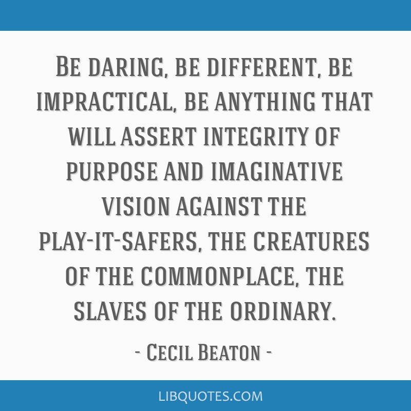 Be daring, be different, be impractical, be anything that will assert integrity of purpose and imaginative vision against the play-it-safers, the...