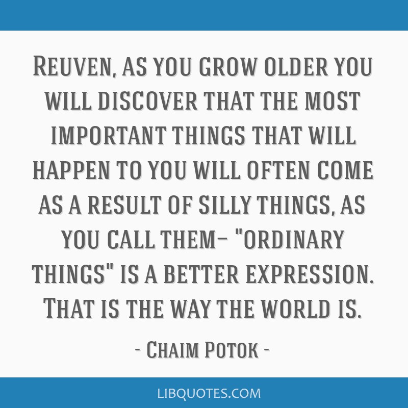 Reuven, as you grow older you will discover that the most important things that will happen to you will often come as a result of silly things, as...