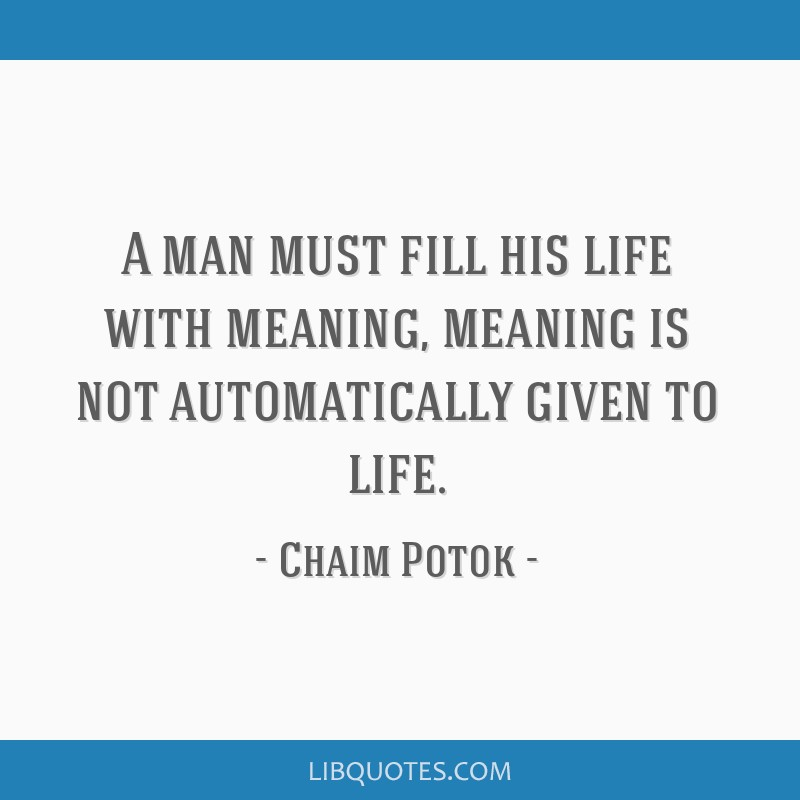 A man must fill his life with meaning, meaning is not automatically given to life.