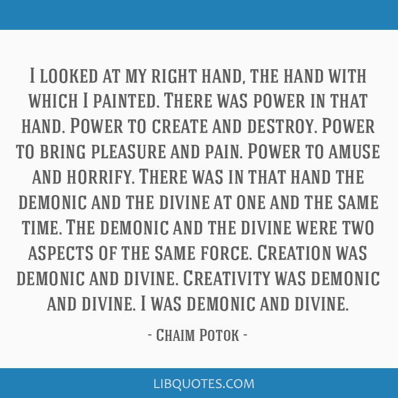 I looked at my right hand, the hand with which I painted. There was power in that hand. Power to create and destroy. Power to bring pleasure and...