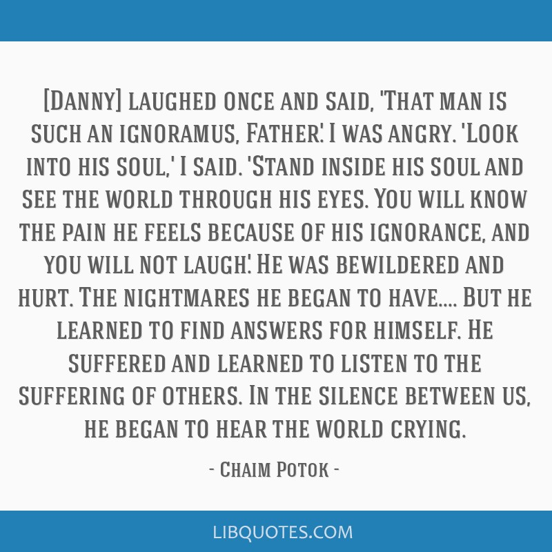 [Danny] laughed once and said, 'That man is such an ignoramus, Father.' I was angry. 'Look into his soul,' I said. 'Stand inside his soul and see the ...
