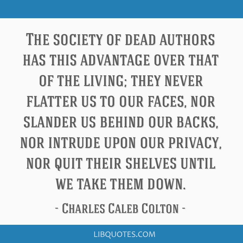 The society of dead authors has this advantage over that of the living; they never flatter us to our faces, nor slander us behind our backs, nor...