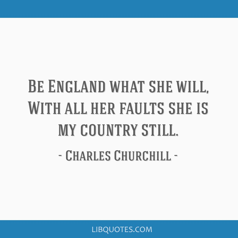 Be England what she will, With all her faults she is my country still.