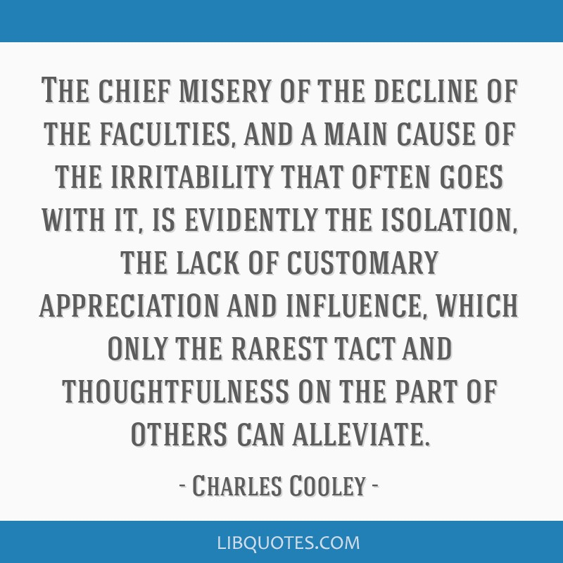 The chief misery of the decline of the faculties, and a main cause of the irritability that often goes with it, is evidently the isolation, the lack...