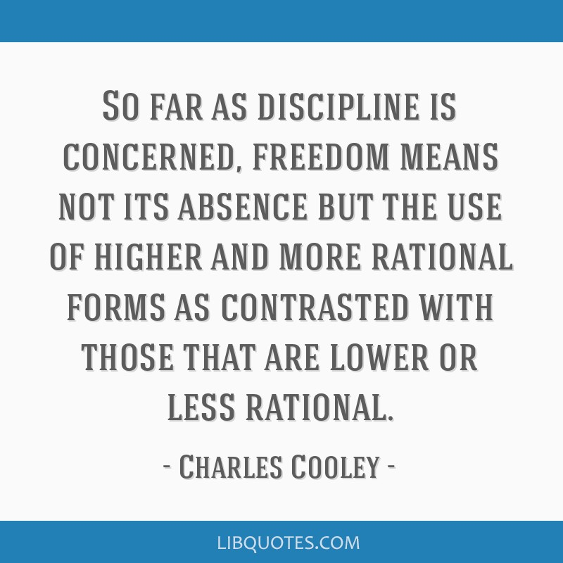 So far as discipline is concerned, freedom means not its absence but the use of higher and more rational forms as contrasted with those that are...