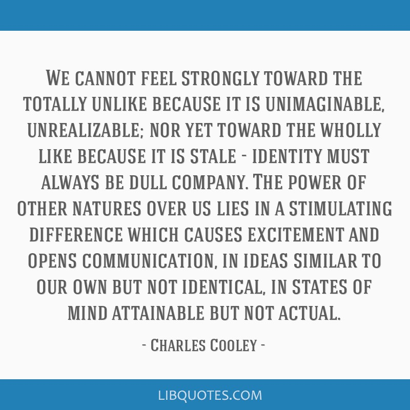 We cannot feel strongly toward the totally unlike because it is unimaginable, unrealizable; nor yet toward the wholly like because it is stale -...