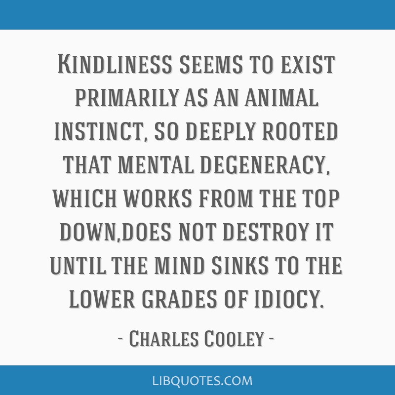 Kindliness seems to exist primarily as an animal instinct, so deeply rooted that mental degeneracy, which works from the top down,does not destroy it ...