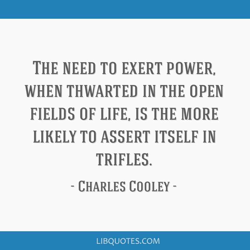 The need to exert power, when thwarted in the open fields of life, is the more likely to assert itself in trifles.