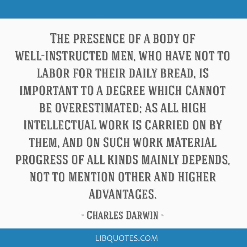 The presence of a body of well-instructed men, who have not to labor for their daily bread, is important to a degree which cannot be overestimated;...