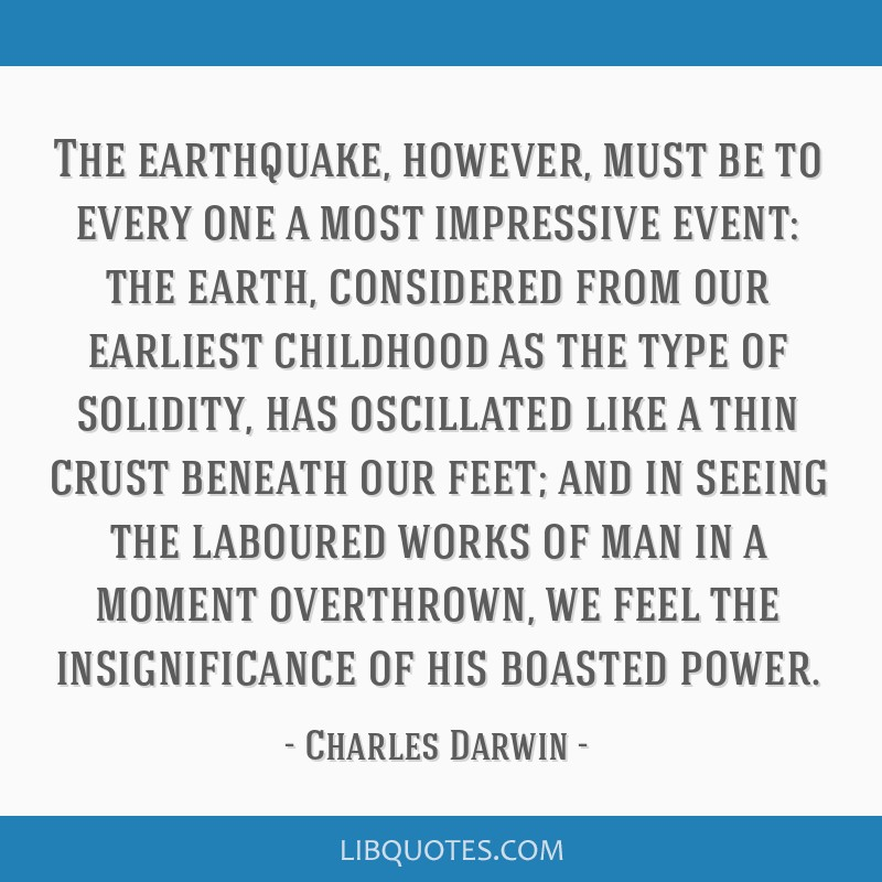 The earthquake, however, must be to every one a most impressive event: the earth, considered from our earliest childhood as the type of solidity, has ...