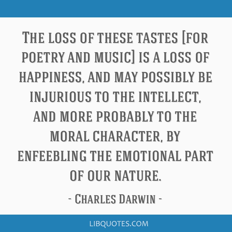 The loss of these tastes [for poetry and music] is a loss of