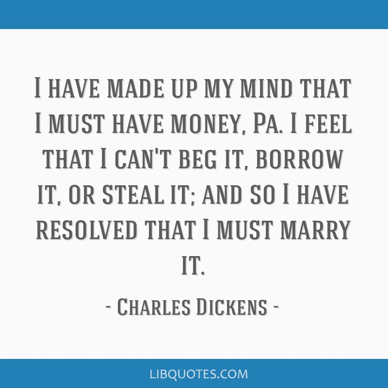 I have made up my mind that I must have money, Pa. I feel that I can't beg it, borrow it, or steal it; and so I have resolved that I must marry it.