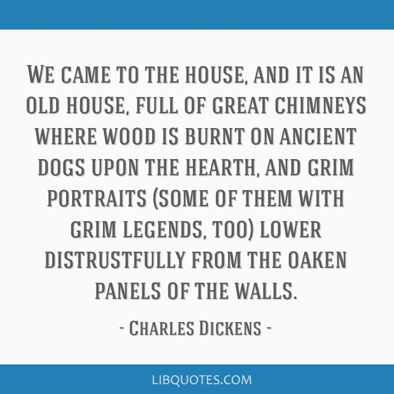 We came to the house, and it is an old house, full of great chimneys where wood is burnt on ancient dogs upon the hearth, and grim portraits (some of ...
