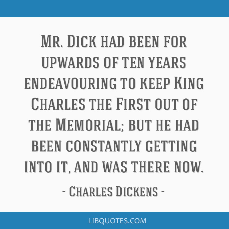 Mr. Dick had been for upwards of ten years endeavouring to keep King Charles the First out of the Memorial; but he had been constantly getting into...