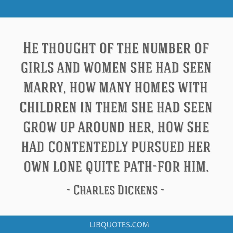 He thought of the number of girls and women she had seen marry, how many homes with children in them she had seen grow up around her, how she had...