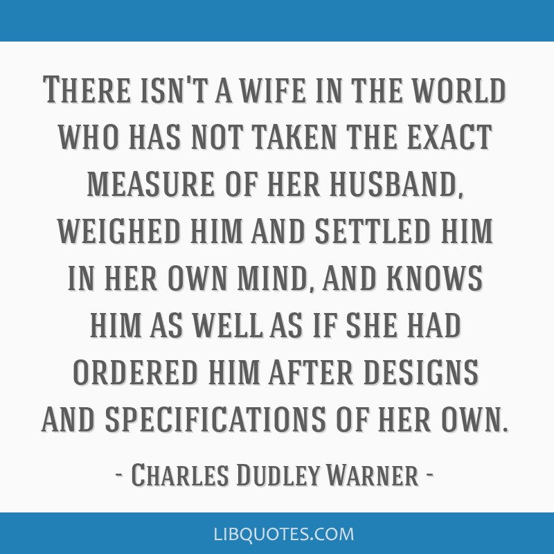 There isn't a wife in the world who has not taken the exact measure of her husband, weighed him and settled him in her own mind, and knows him as...
