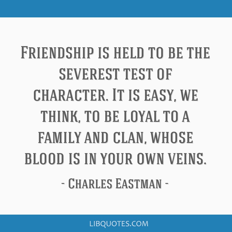 Friendship is held to be the severest test of character. It is easy, we think, to be loyal to a family and clan, whose blood is in your own veins.