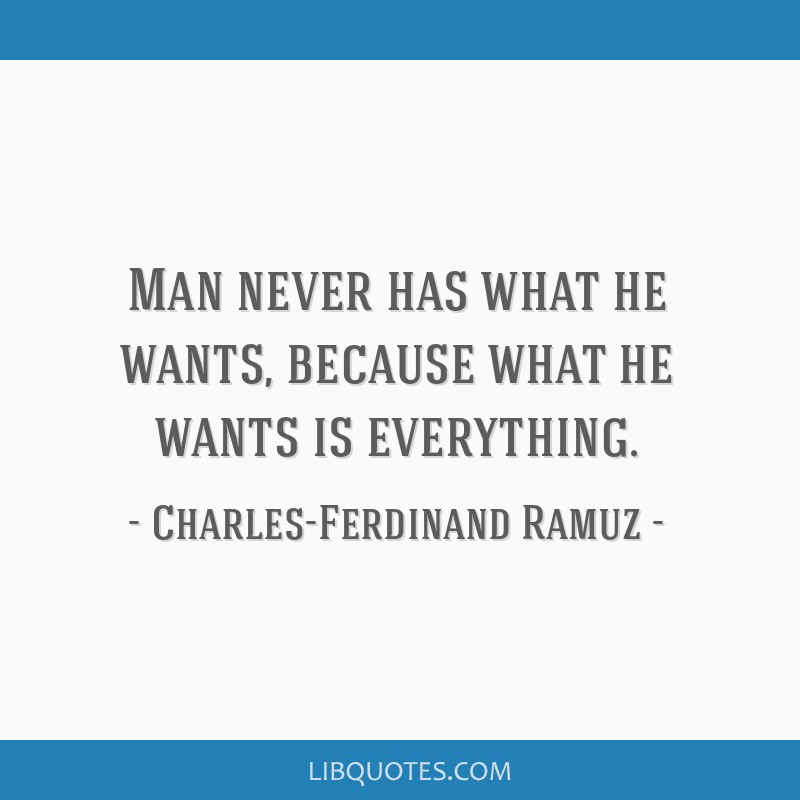 Man never has what he wants, because what he wants is everything.