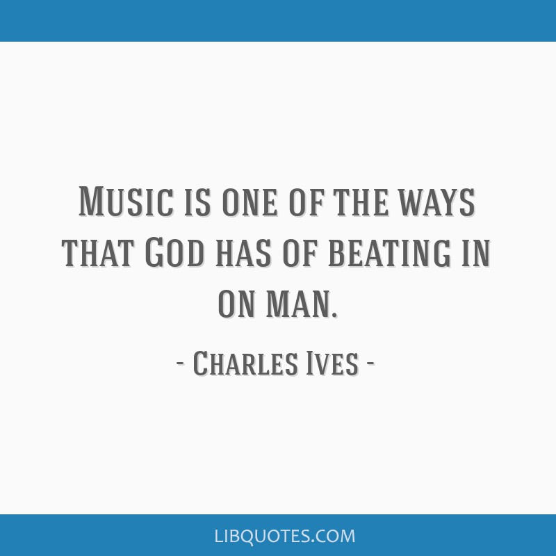 Music is one of the ways that God has of beating in on man.