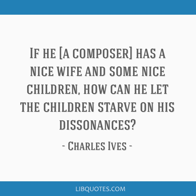 If he [a composer] has a nice wife and some nice children, how can he let the children starve on his dissonances?