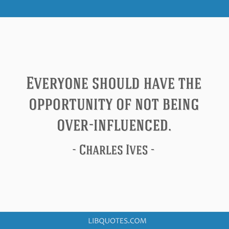 Everyone should have the opportunity of not being over-influenced.