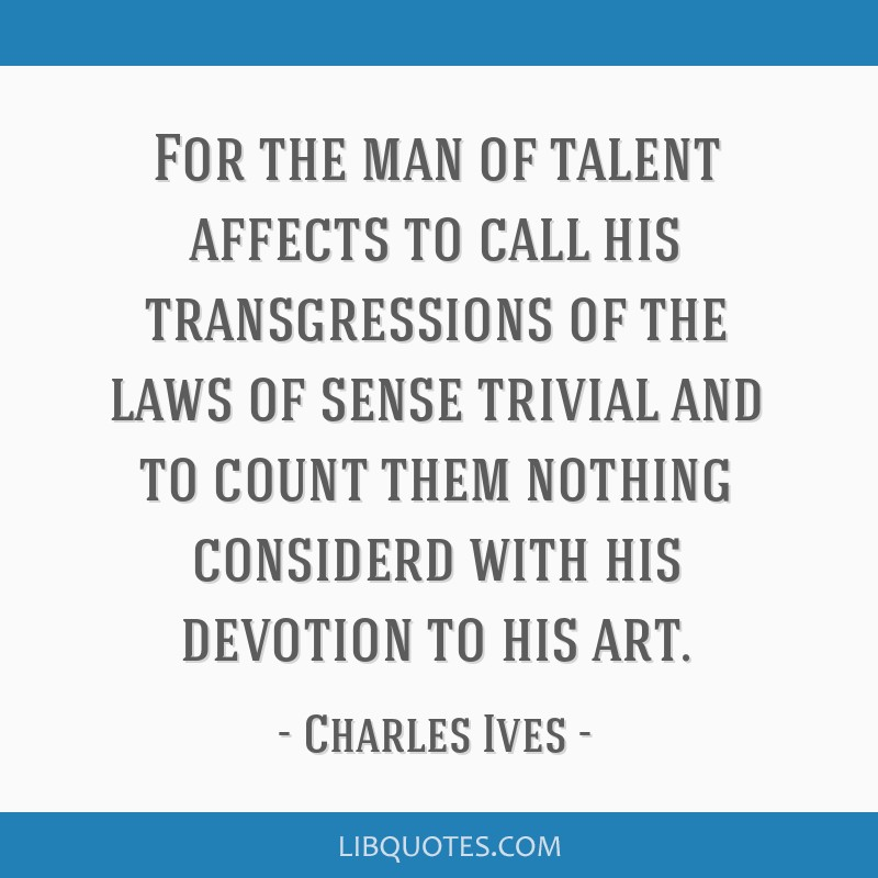 For the man of talent affects to call his transgressions of the laws of sense trivial and to count them nothing considerd with his devotion to his...