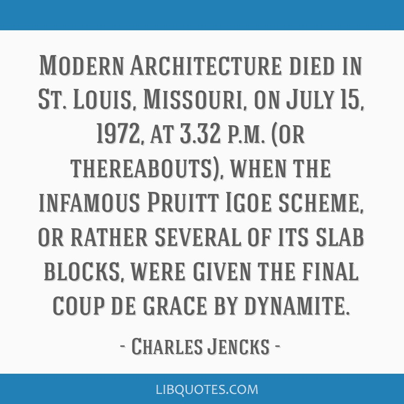 Modern Architecture died in St. Louis, Missouri, on July 15, 1972, at 3.32 p.m. (or thereabouts), when the infamous Pruitt Igoe scheme, or rather...