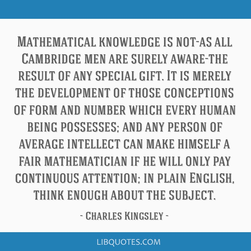 Mathematical knowledge is not-as all Cambridge men are surely aware-the result of any special gift. It is merely the development of those conceptions ...