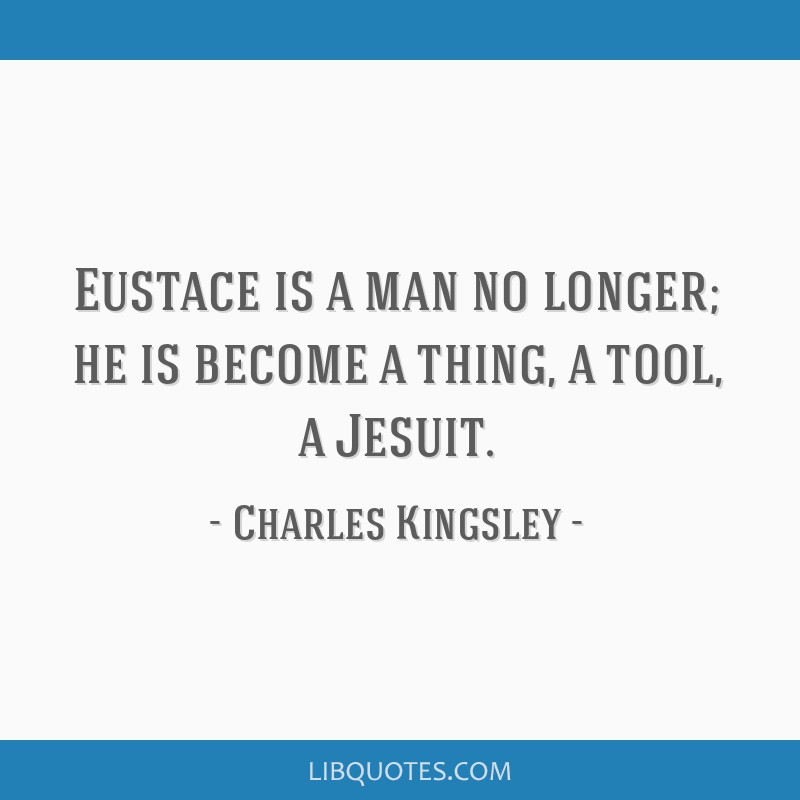 Eustace is a man no longer; he is become a thing, a tool, a Jesuit.
