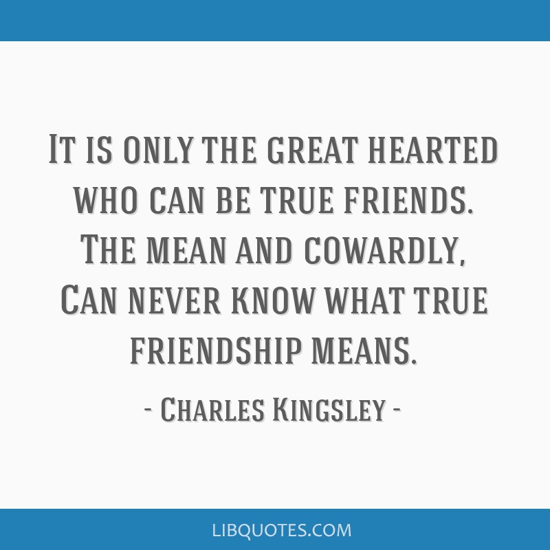 It is only the great hearted who can be true friends. The mean and cowardly, Can never know what true friendship means.