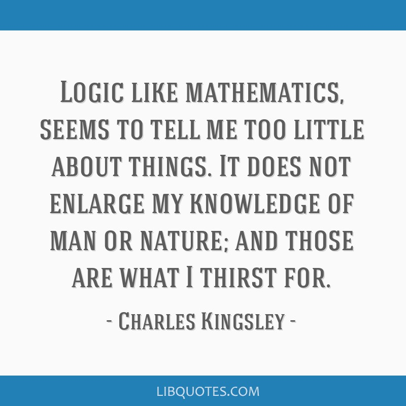 Logic like mathematics, seems to tell me too little about things. It does not enlarge my knowledge of man or nature; and those are what I thirst for.