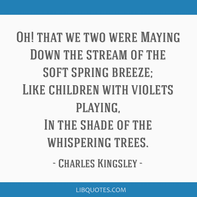 Oh! that we two were Maying Down the stream of the soft spring breeze; Like children with violets playing, In the shade of the whispering trees.