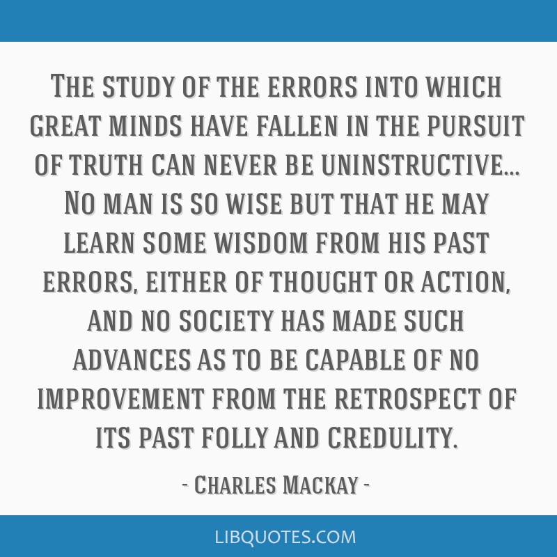 The study of the errors into which great minds have fallen in the pursuit of truth can never be uninstructive... No man is so wise but that he may...