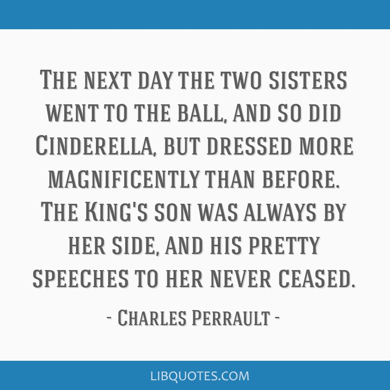 The next day the two sisters went to the ball, and so did Cinderella, but dressed more magnificently than before. The King's son was always by her...