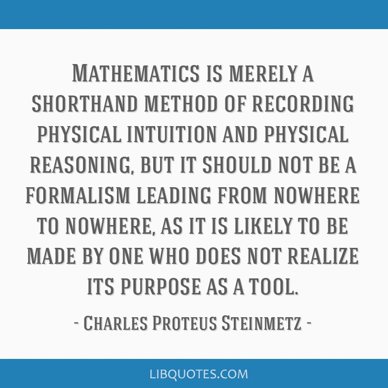 Mathematics is merely a shorthand method of recording physical intuition and physical reasoning, but it should not be a formalism leading from...