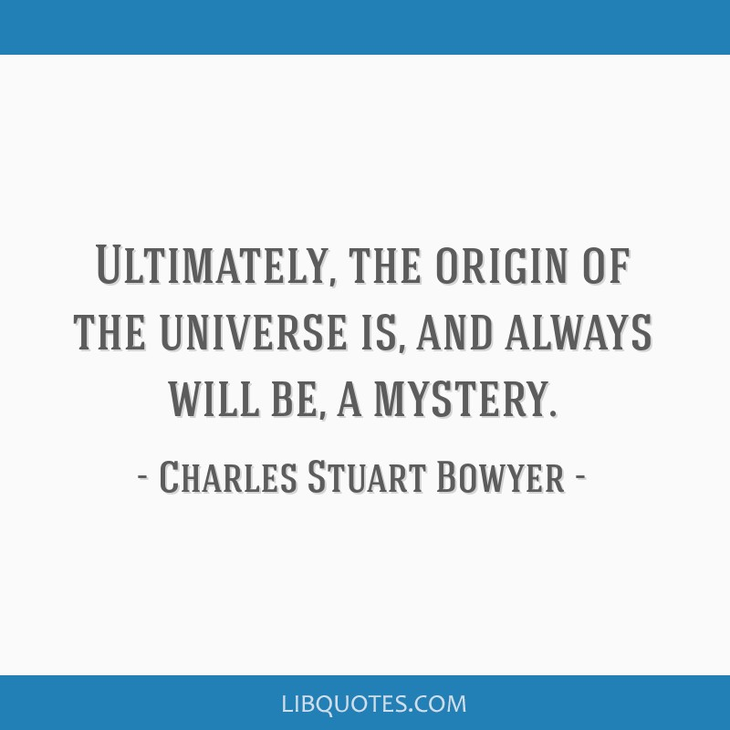 Ultimately, the origin of the universe is, and always will be, a mystery.