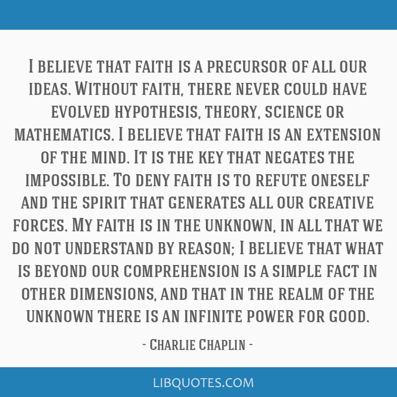 I believe that faith is a precursor of all our ideas. Without faith, there never could have evolved hypothesis, theory, science or mathematics. I...