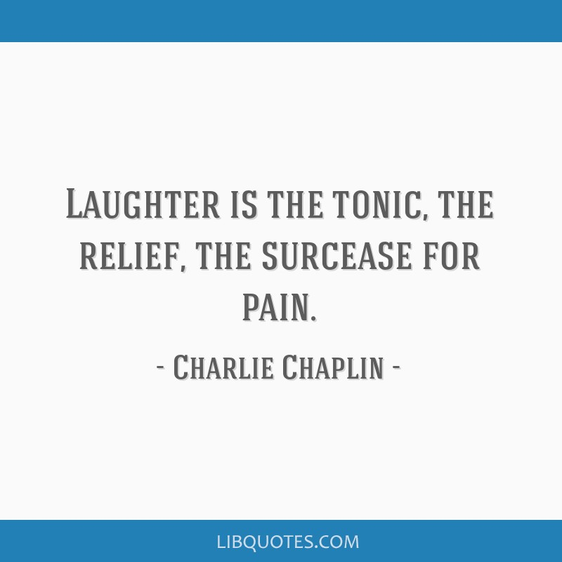 Laughter is the tonic, the relief, the surcease for pain.
