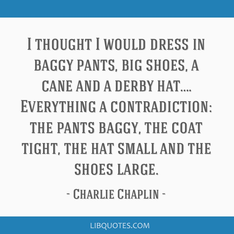 I thought I would dress in baggy pants, big shoes, a cane and a derby hat.... Everything a contradiction: the pants baggy, the coat tight, the hat...