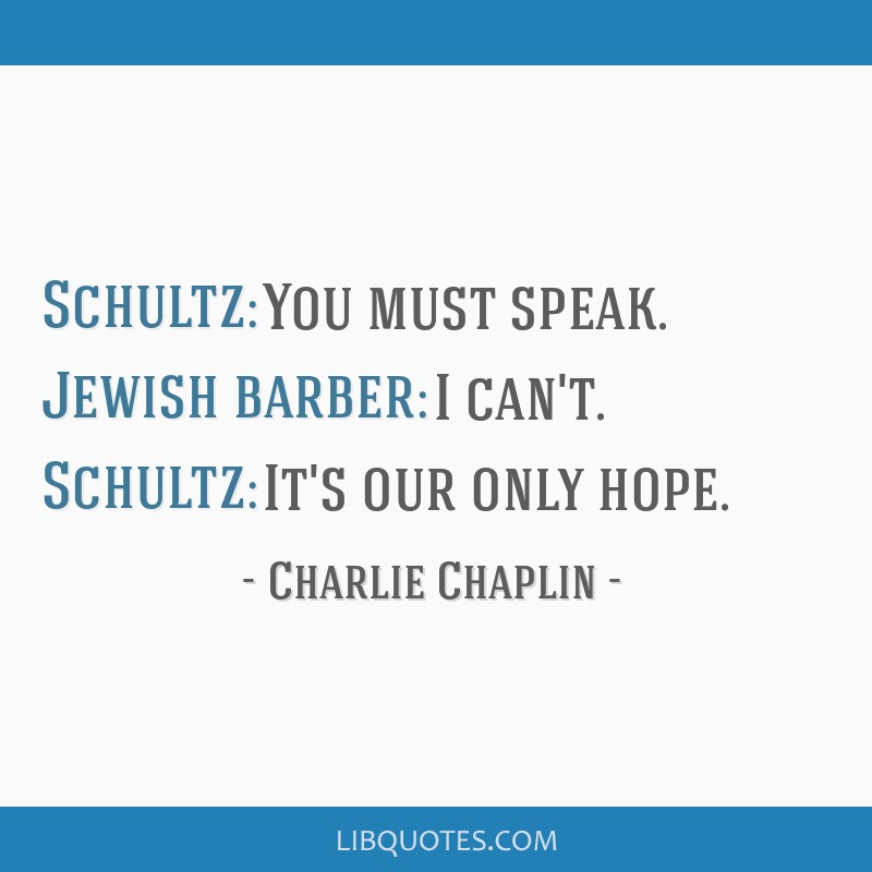 Schultz: You must speak. Jewish barber: I can't. Schultz: It's our only hope.