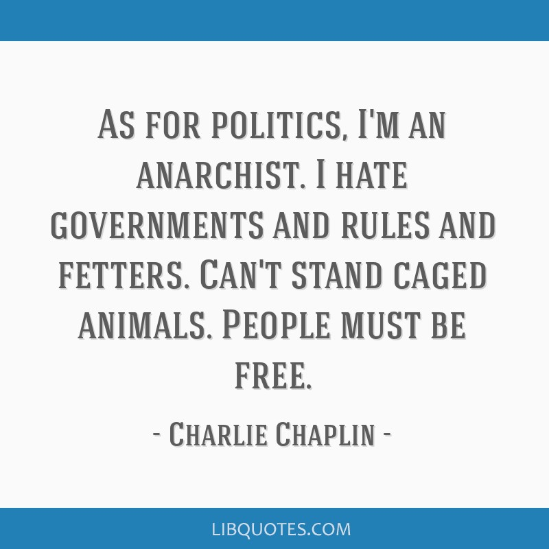 As for politics, I'm an anarchist. I hate governments and rules and fetters. Can't stand caged animals. People must be free.