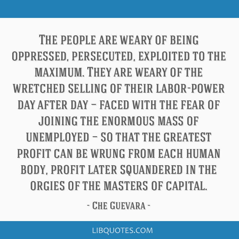 The people are weary of being oppressed, persecuted, exploited to the maximum. They are weary of the wretched selling of their labor-power day after...