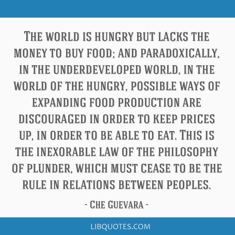 The world is hungry but lacks the money to buy food; and paradoxically, in the underdeveloped world, in the world of the hungry, possible ways of...