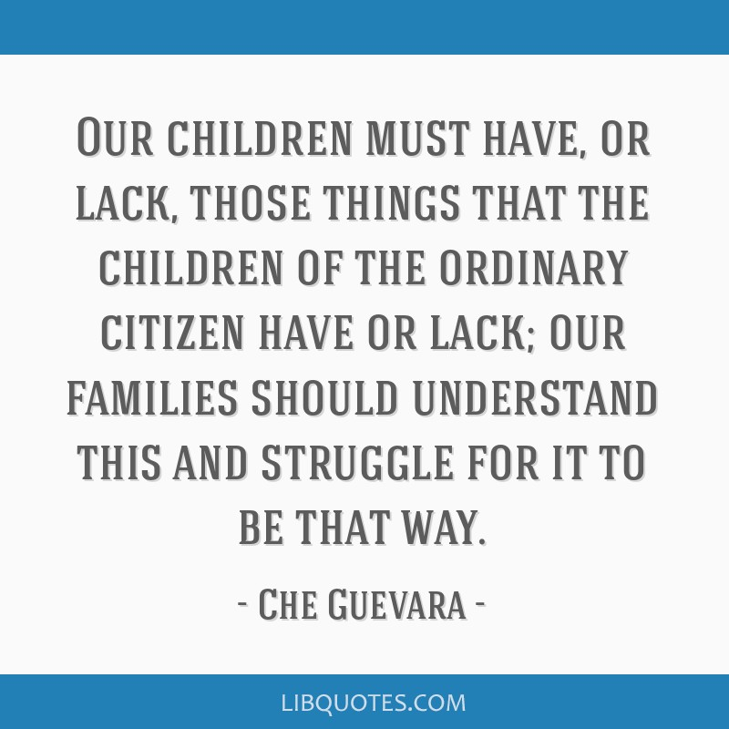 Our children must have, or lack, those things that the children of the ordinary citizen have or lack; our families should understand this and...