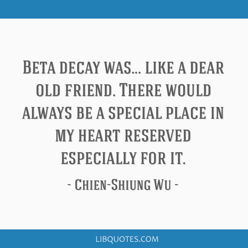 Beta decay was... like a dear old friend. There would always be a special place in my heart reserved especially for it.