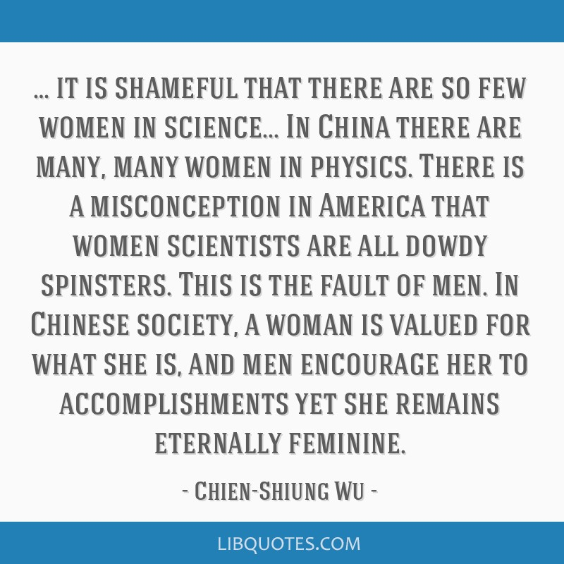 … it is shameful that there are so few women in science... In China there are many, many women in physics. There is a misconception in America that ...